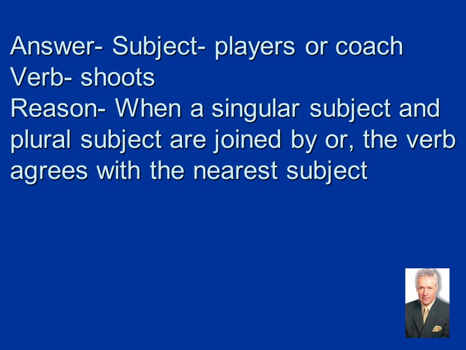 Answer- Subject- players or coach Verb- shoots Reason- When a singular subject and plural subject are joined by or, the verb agrees with the nearest subject