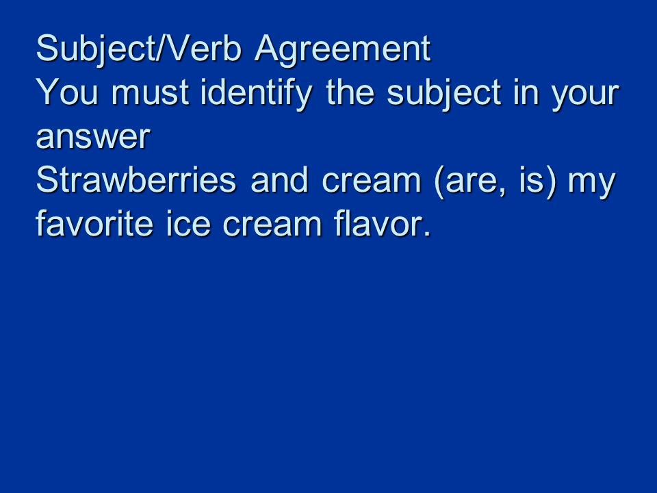 Subject/Verb Agreement You must identify the subject in your answer Strawberries and cream (are, is) my favorite ice cream flavor.