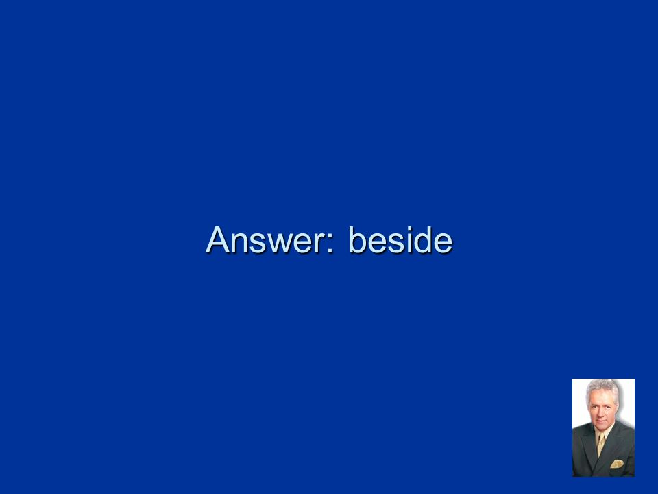 Answer: beside