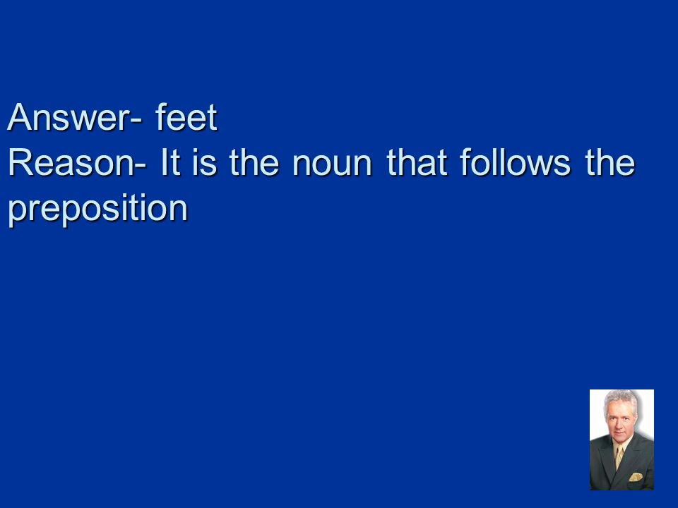 Answer- feet Reason- It is the noun that follows the preposition