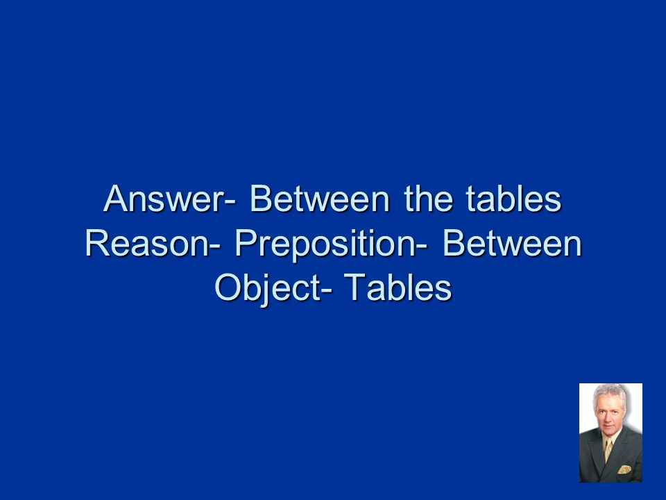 Answer- Between the tables Reason- Preposition- Between Object- Tables