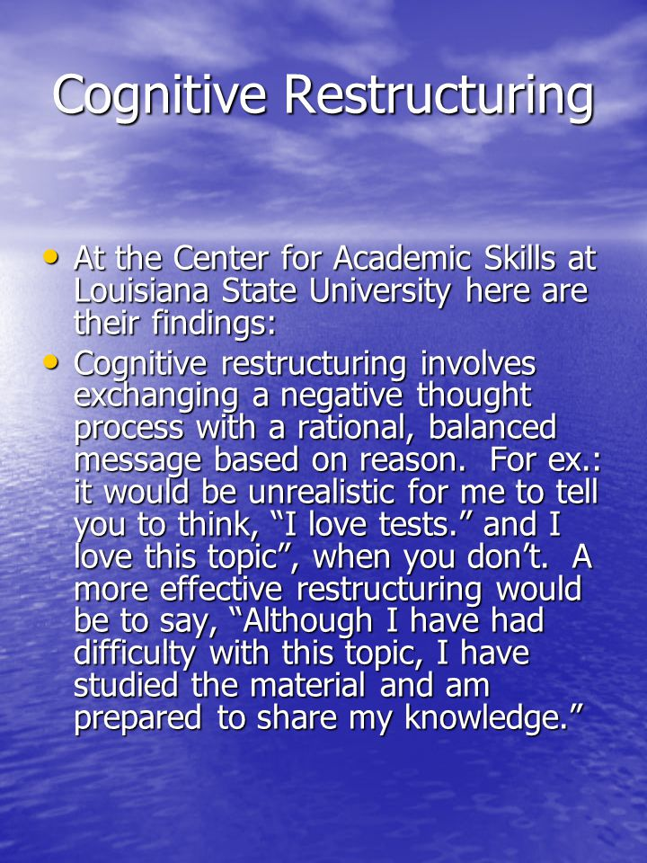 Cognitive Restructuring At the Center for Academic Skills at Louisiana State University here are their findings: At the Center for Academic Skills at Louisiana State University here are their findings: Cognitive restructuring involves exchanging a negative thought process with a rational, balanced message based on reason.