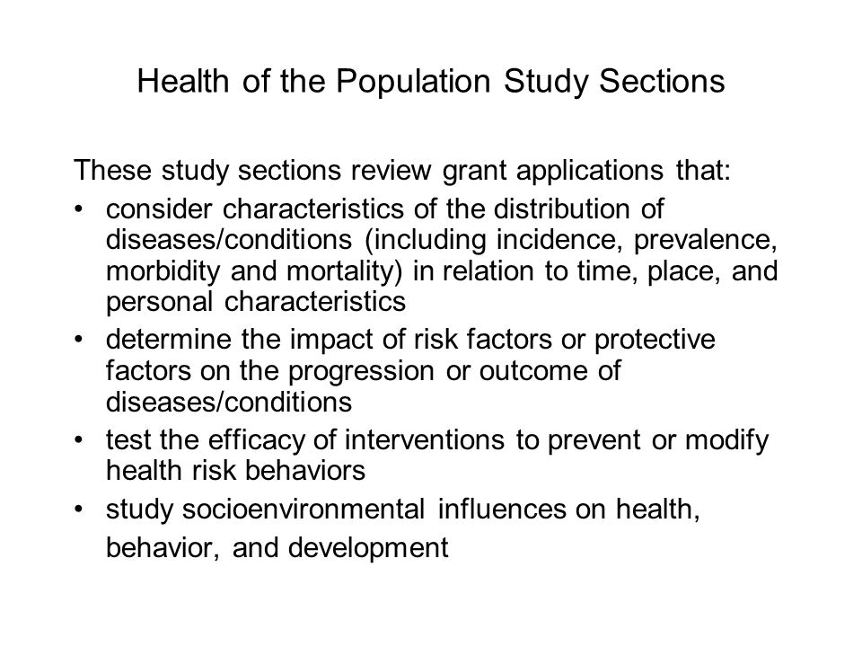 Health of the Population Study Sections These study sections review grant applications that: consider characteristics of the distribution of diseases/conditions (including incidence, prevalence, morbidity and mortality) in relation to time, place, and personal characteristics determine the impact of risk factors or protective factors on the progression or outcome of diseases/conditions test the efficacy of interventions to prevent or modify health risk behaviors study socioenvironmental influences on health, behavior, and development