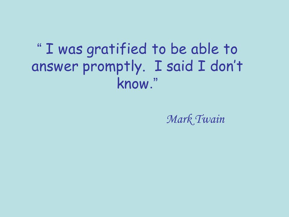 I was gratified to be able to answer promptly. I said I dont know. Mark Twain