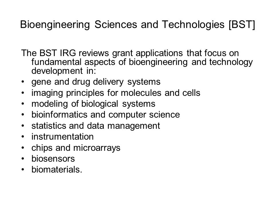 Bioengineering Sciences and Technologies [BST] The BST IRG reviews grant applications that focus on fundamental aspects of bioengineering and technology development in: gene and drug delivery systems imaging principles for molecules and cells modeling of biological systems bioinformatics and computer science statistics and data management instrumentation chips and microarrays biosensors biomaterials.