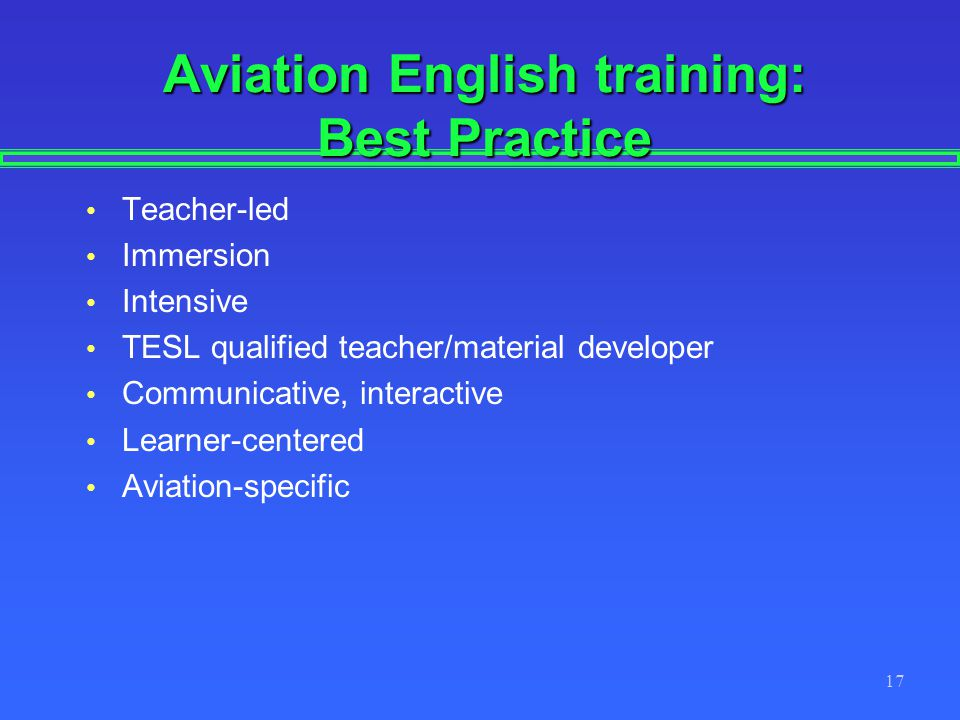 17 Aviation English training: Best Practice Teacher-led Immersion Intensive TESL qualified teacher/material developer Communicative, interactive Learner-centered Aviation-specific