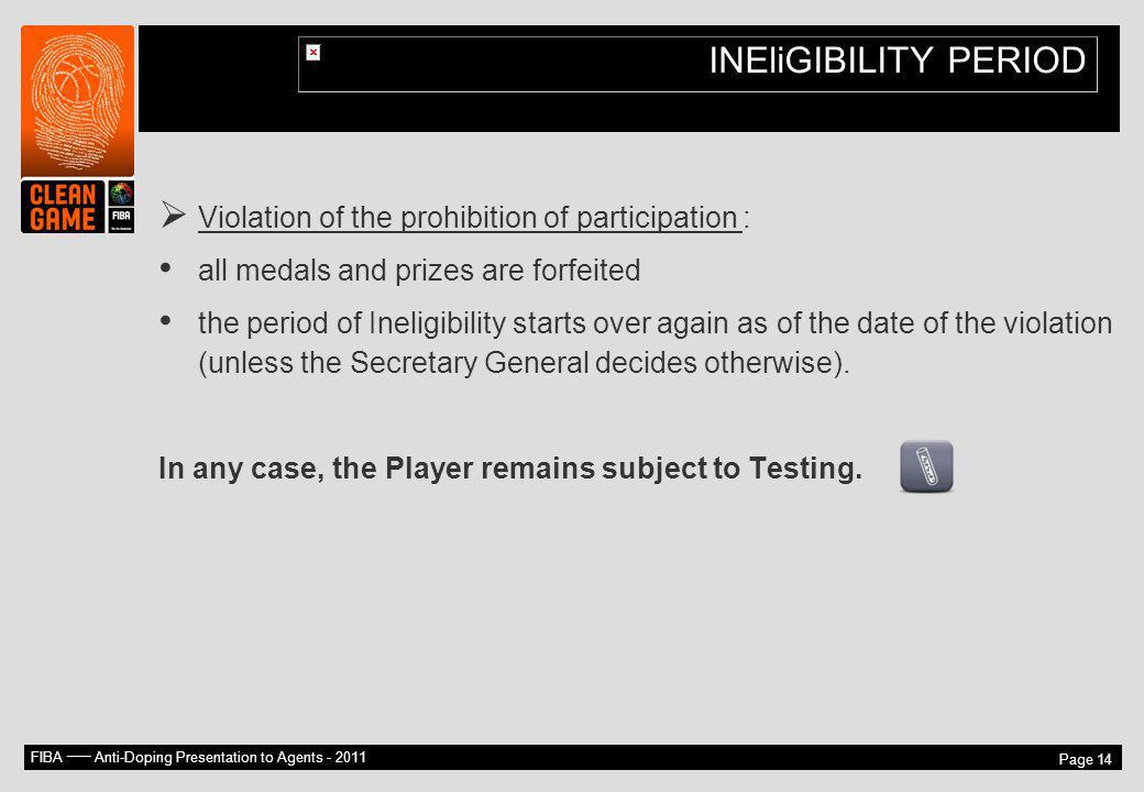 FIBA –– Anti-Doping Presentation to Agents - 2011 Page 14 INEliGIBILITY PERIOD Violation of the prohibition of participation : all medals and prizes a