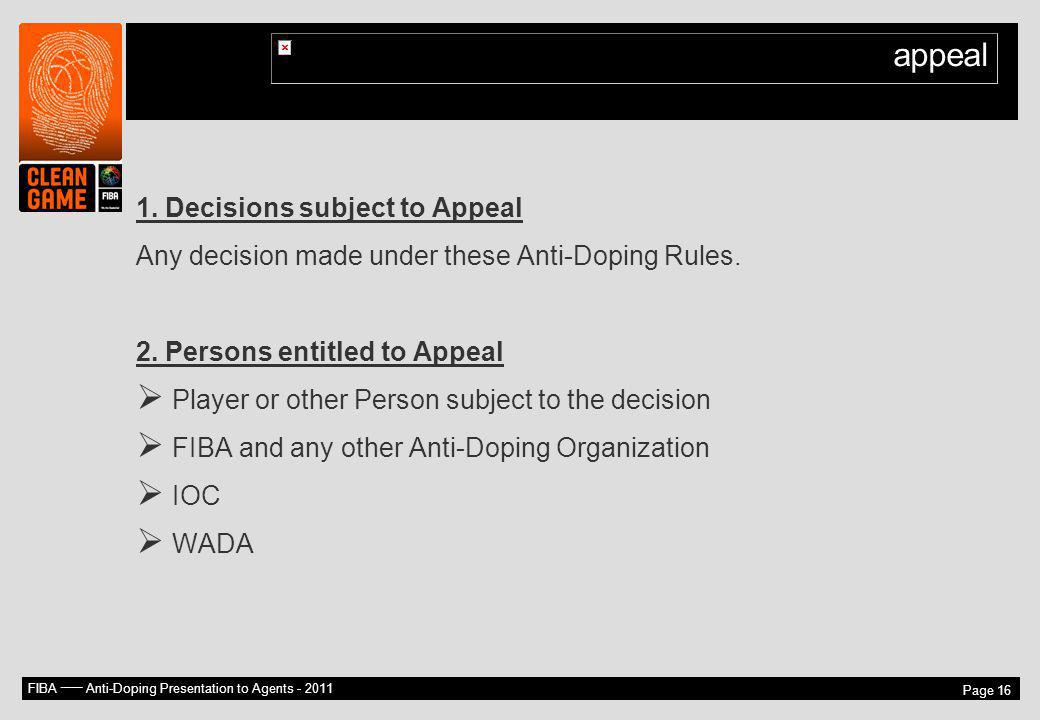 FIBA –– Anti-Doping Presentation to Agents - 2011 Page 16 appeal 1. Decisions subject to Appeal Any decision made under these Anti-Doping Rules. 2. Pe