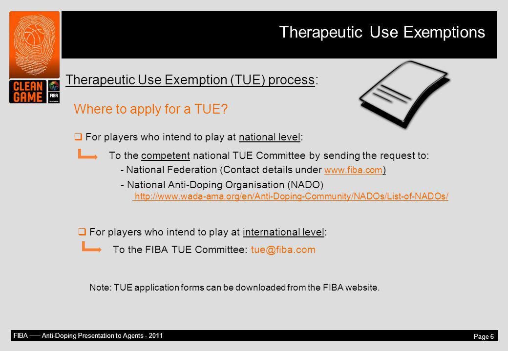 FIBA –– Anti-Doping Presentation to Agents - 2011 Page 6 Therapeutic Use Exemption (TUE) process: Where to apply for a TUE? For players who intend to