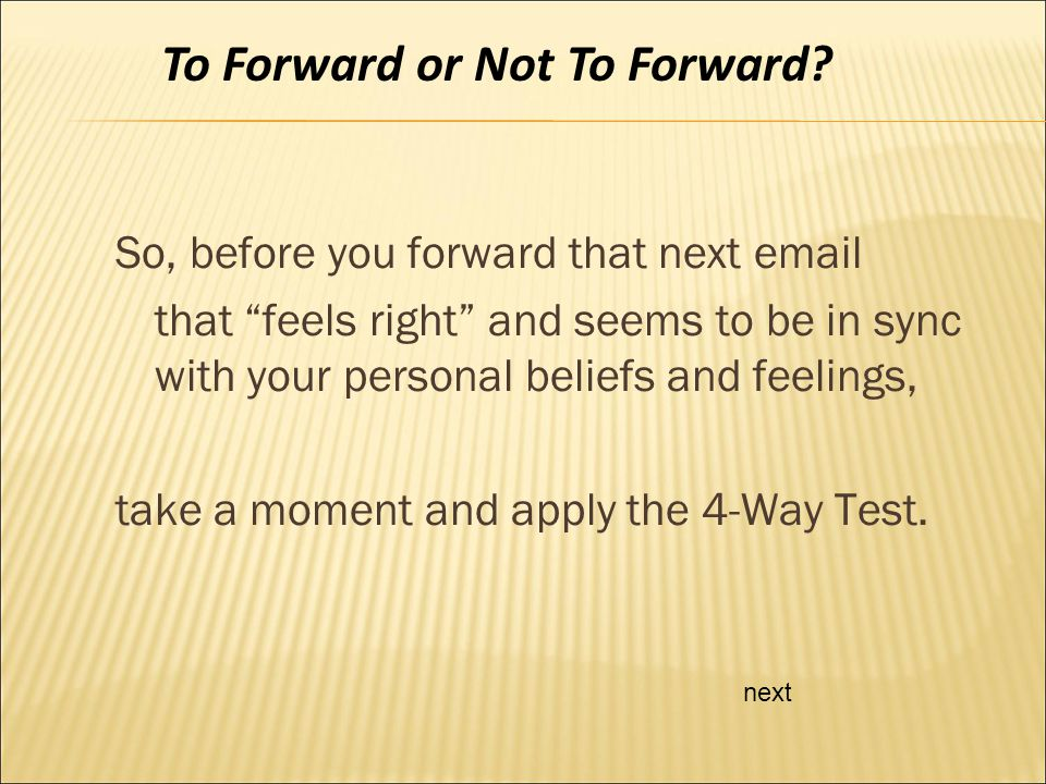 So, before you forward that next email that feels right and seems to be in sync with your personal beliefs and feelings, take a moment and apply the 4-Way Test.
