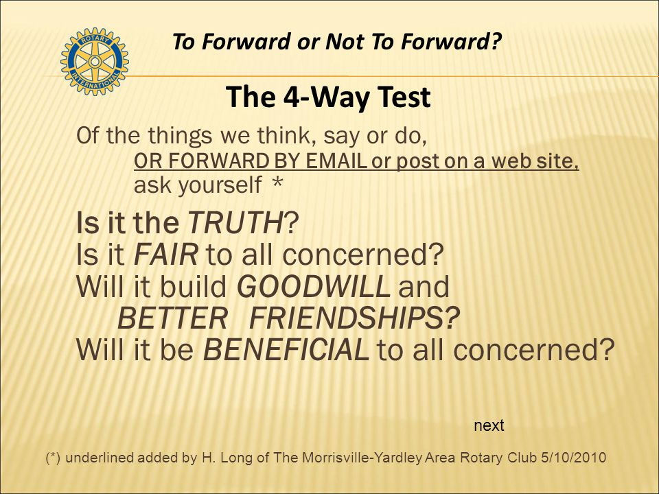 Of the things we think, say or do, OR FORWARD BY EMAIL or post on a web site, ask yourself * Is it the TRUTH.