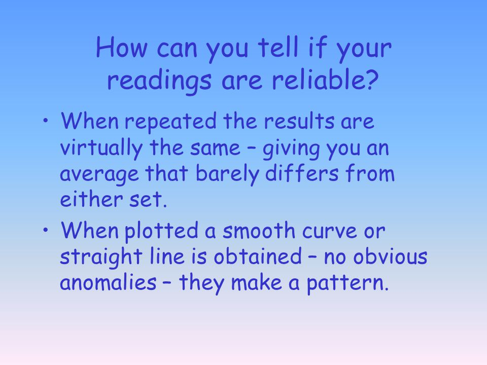 How can you tell if your readings are reliable? When repeated the results are virtually the same – giving you an average that barely differs from eith