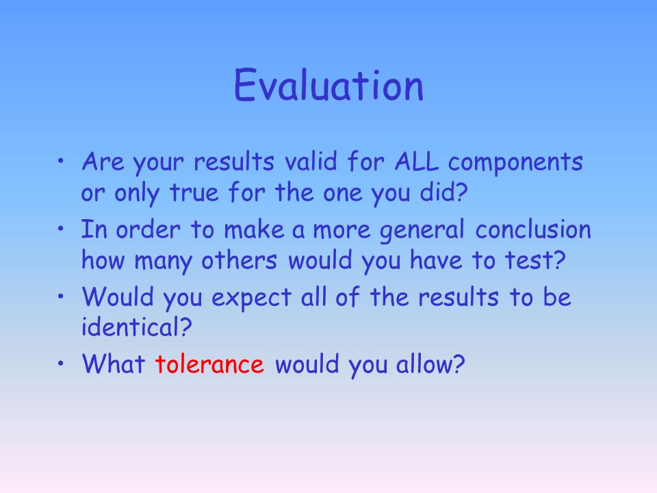 Evaluation Are your results valid for ALL components or only true for the one you did? In order to make a more general conclusion how many others woul
