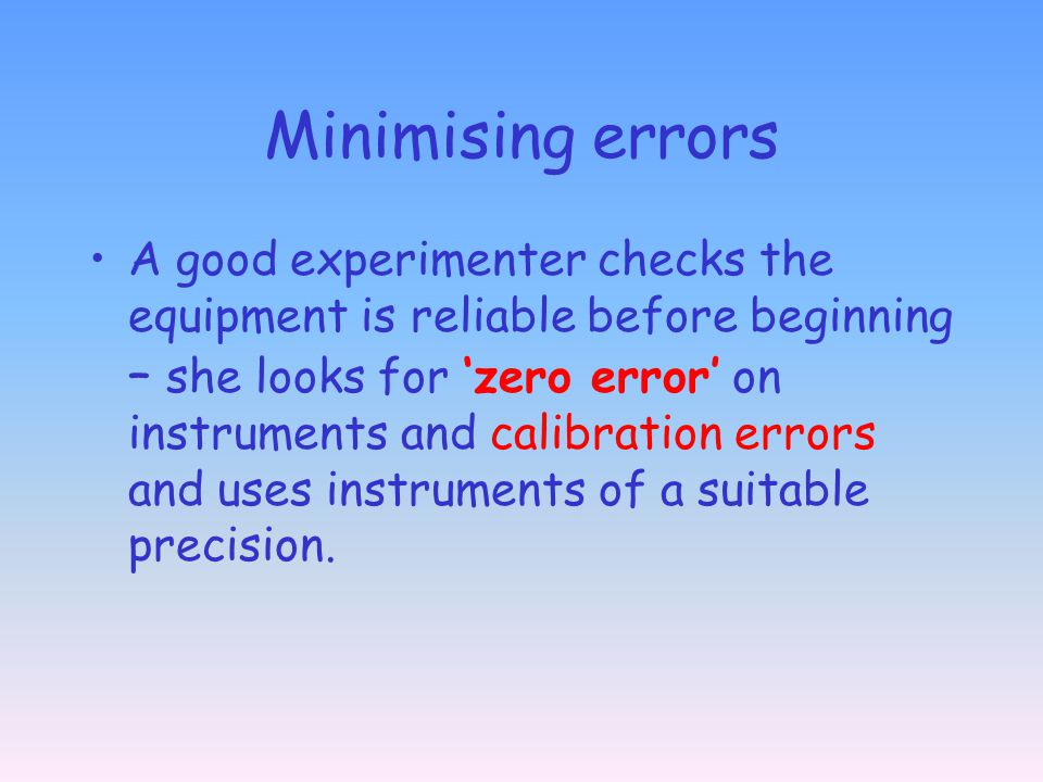 Minimising errors A good experimenter checks the equipment is reliable before beginning – she looks for zero error on instruments and calibration errors and uses instruments of a suitable precision.