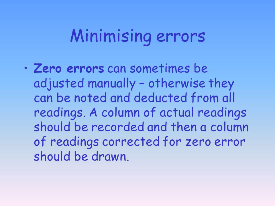 Minimising errors Zero errors can sometimes be adjusted manually – otherwise they can be noted and deducted from all readings. A column of actual read