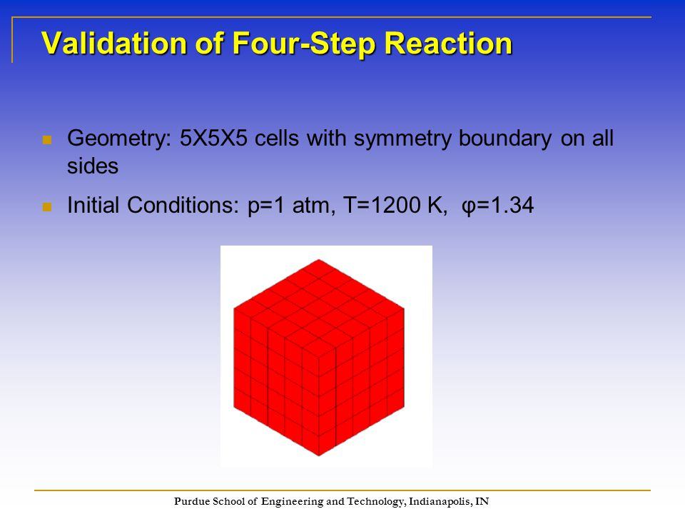 Purdue School of Engineering and Technology, Indianapolis, IN Validation of Four-Step Reaction Geometry: 5X5X5 cells with symmetry boundary on all sides Initial Conditions: p=1 atm, T=1200 K, φ=1.34