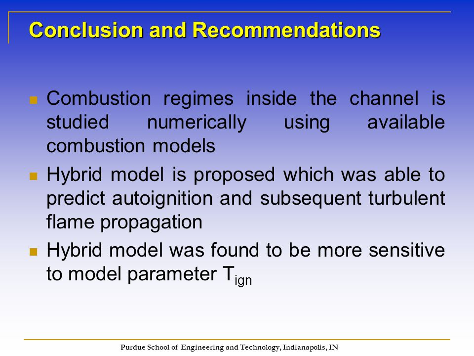 Purdue School of Engineering and Technology, Indianapolis, IN Conclusion and Recommendations Combustion regimes inside the channel is studied numerically using available combustion models Hybrid model is proposed which was able to predict autoignition and subsequent turbulent flame propagation Hybrid model was found to be more sensitive to model parameter T ign