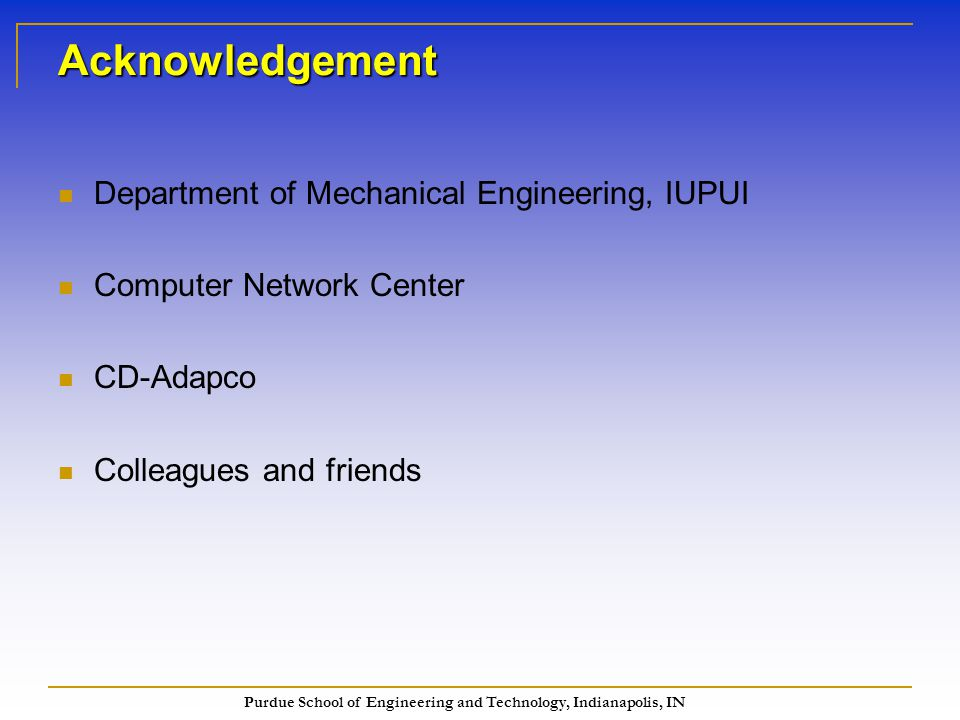 Purdue School of Engineering and Technology, Indianapolis, IN Acknowledgement Department of Mechanical Engineering, IUPUI Computer Network Center CD-Adapco Colleagues and friends