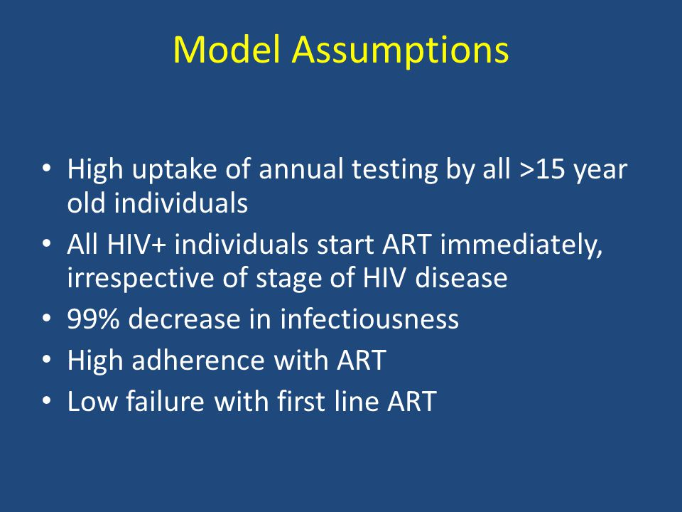 Model Assumptions High uptake of annual testing by all >15 year old individuals All HIV+ individuals start ART immediately, irrespective of stage of HIV disease 99% decrease in infectiousness High adherence with ART Low failure with first line ART