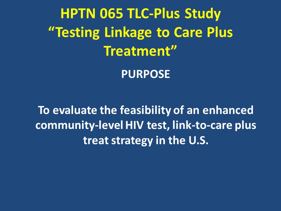 HPTN 065 TLC-Plus Study Testing Linkage to Care Plus Treatment PURPOSE To evaluate the feasibility of an enhanced community-level HIV test, link-to-care plus treat strategy in the U.S.