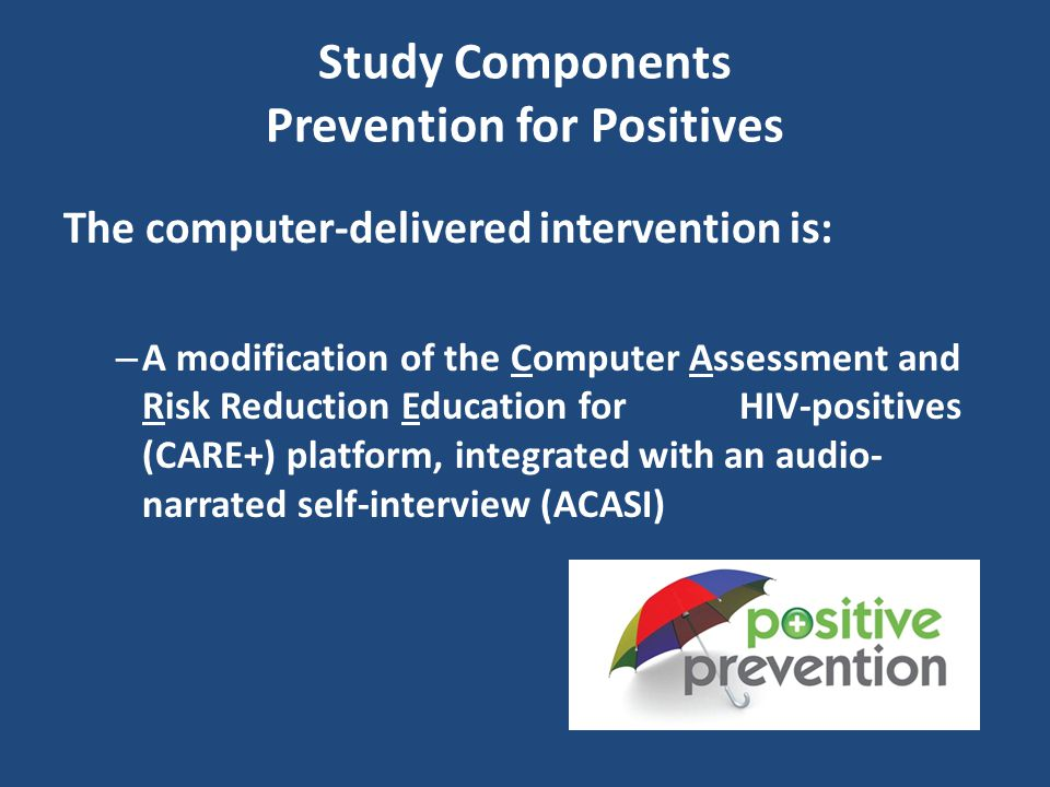 Study Components Prevention for Positives The computer-delivered intervention is: – A modification of the Computer Assessment and Risk Reduction Education for HIV-positives (CARE+) platform, integrated with an audio- narrated self-interview (ACASI)