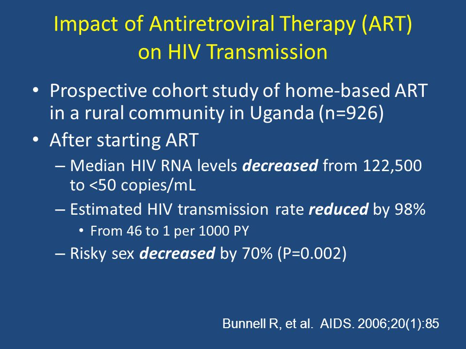Impact of Antiretroviral Therapy (ART) on HIV Transmission Prospective cohort study of home-based ART in a rural community in Uganda (n=926) After starting ART – Median HIV RNA levels decreased from 122,500 to <50 copies/mL – Estimated HIV transmission rate reduced by 98% From 46 to 1 per 1000 PY – Risky sex decreased by 70% (P=0.002) Bunnell R, et al.