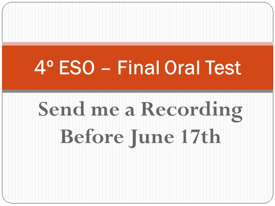 Send me a Recording Before June 17th 4º ESO – Final Oral Test