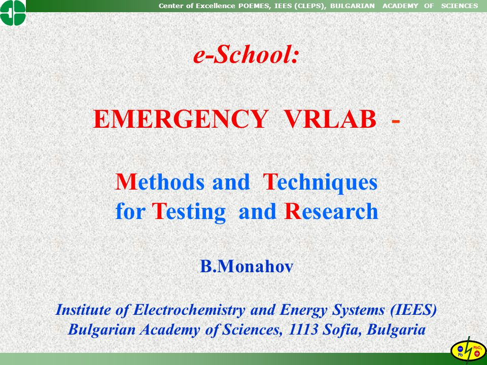 Center of Excellence POEMES, IEES (CLEPS), BULGARIAN ACADEMY OF SCIENCES e-School: EMERGENCY VRLAB - Methods and Techniques for Testing and Research B.Monahov Institute of Electrochemistry and Energy Systems (IEES) Bulgarian Academy of Sciences, 1113 Sofia, Bulgaria