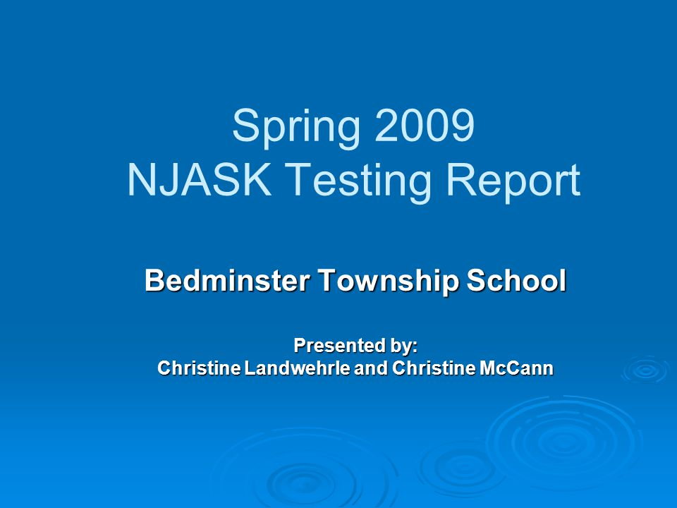 Spring 2009 NJASK Testing Report Bedminster Township School Presented by: Christine Landwehrle and Christine McCann