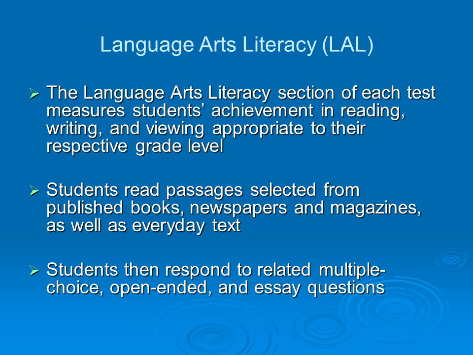 Language Arts Literacy (LAL) The Language Arts Literacy section of each test measures students achievement in reading, writing, and viewing appropriate to their respective grade level The Language Arts Literacy section of each test measures students achievement in reading, writing, and viewing appropriate to their respective grade level Students read passages selected from published books, newspapers and magazines, as well as everyday text Students read passages selected from published books, newspapers and magazines, as well as everyday text Students then respond to related multiple- choice, open-ended, and essay questions Students then respond to related multiple- choice, open-ended, and essay questions