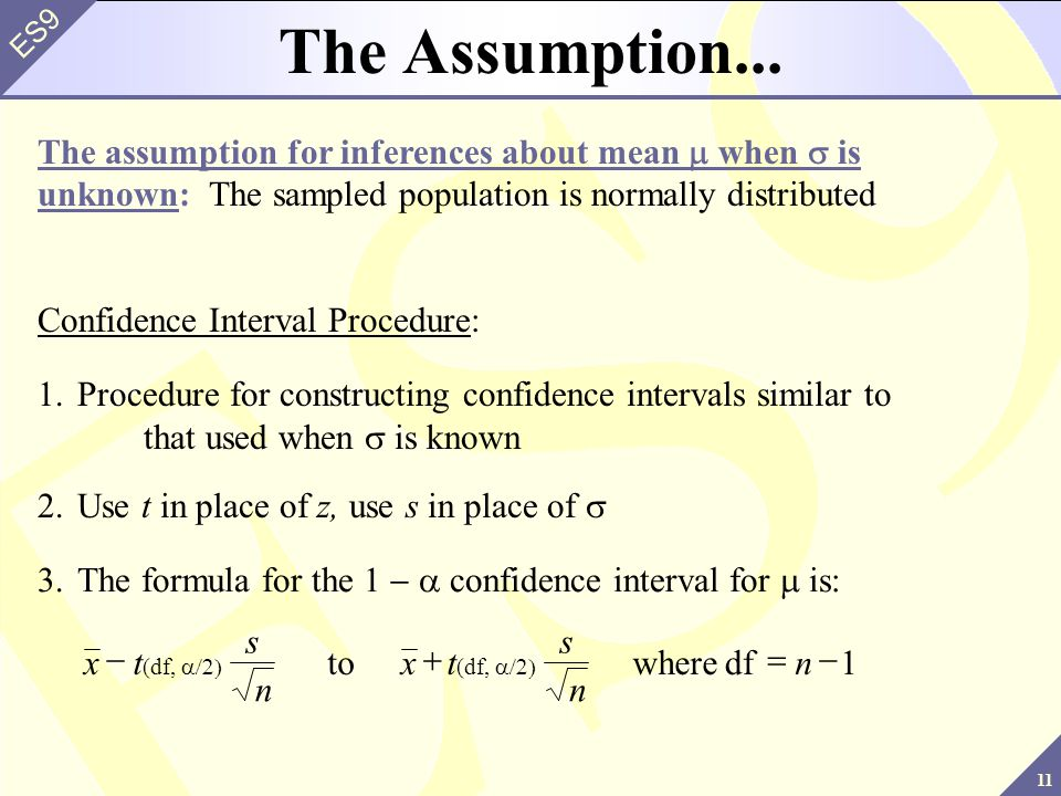 11 ES9 Confidence Interval Procedure: 1.Procedure for constructing confidence intervals similar to that used when is known The assumption for inferences about mean when is unknown: The sampled population is normally distributed The Assumption...