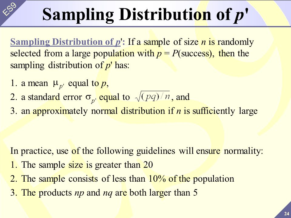 24 ES9 1.a mean equal to p, 2.a standard error equal to, and 3.an approximately normal distribution if n is sufficiently large p p Sampling Distribution of p : If a sample of size n is randomly selected from a large population with p = P(success), then the sampling distribution of p has: Sampling Distribution of p In practice, use of the following guidelines will ensure normality: 1.The sample size is greater than 20 2.The sample consists of less than 10% of the population 3.The products np and nq are both larger than 5