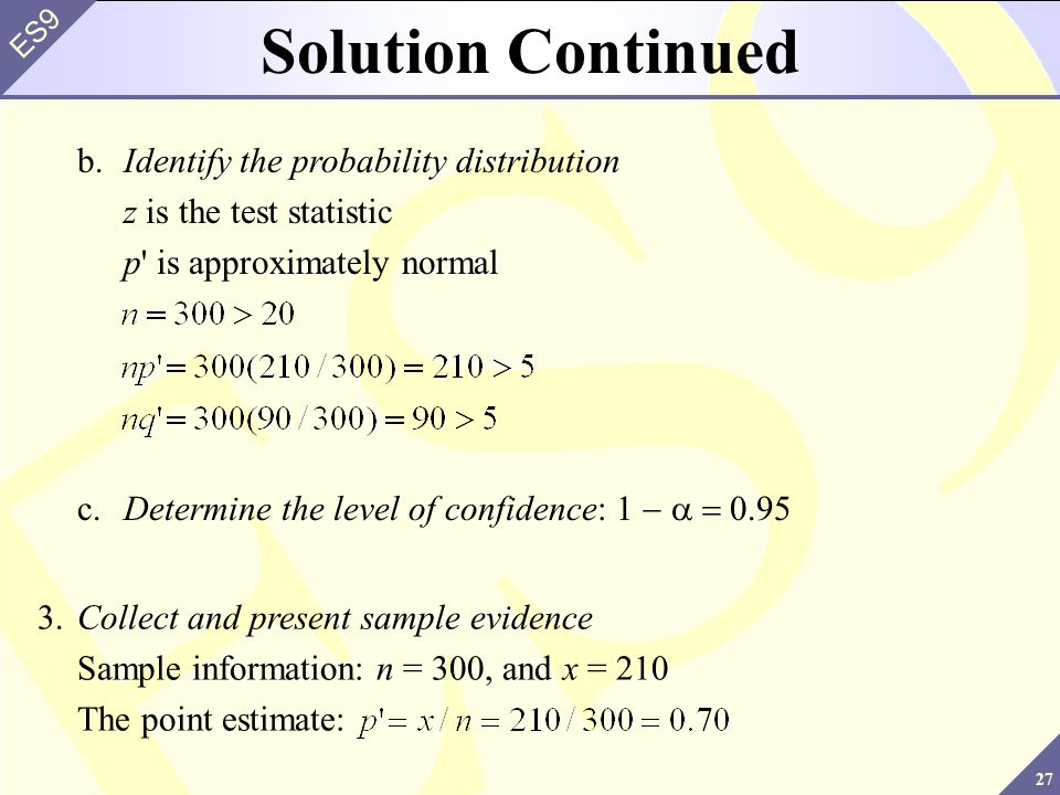 27 ES9 b.Identify the probability distribution z is the test statistic p is approximately normal c.Determine the level of confidence: 0.95 Solution Continued 3.Collect and present sample evidence Sample information: n = 300, and x = 210 The point estimate: