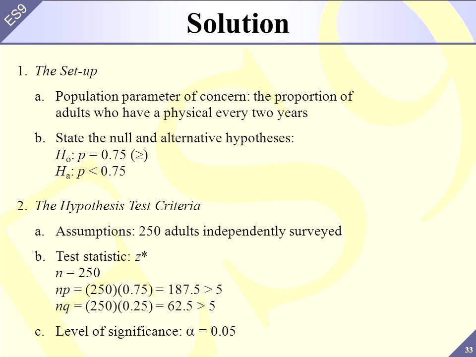33 ES9 Solution 1.The Set-up a.Population parameter of concern: the proportion of adults who have a physical every two years b.State the null and alternative hypotheses: H o : p = 0.75 (>) H a : p < 0.75 2.The Hypothesis Test Criteria a.Assumptions: 250 adults independently surveyed b.Test statistic: z* n = 250 np = (250)(0.75) = 187.5 > 5 nq = (250)(0.25) = 62.5 > 5 c.Level of significance: = 0.05