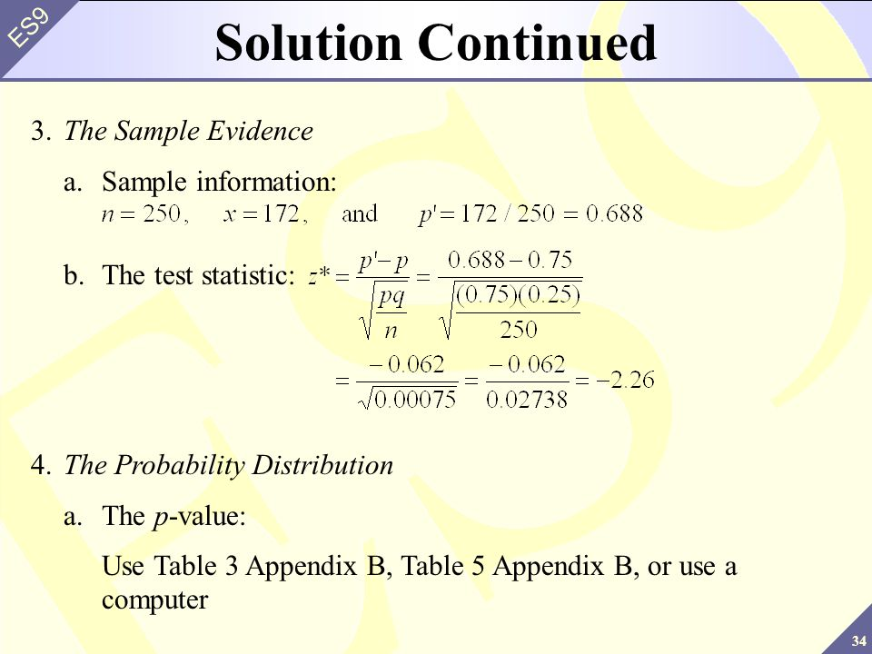 34 ES9 Solution Continued 3.The Sample Evidence a.Sample information: b.The test statistic: 4.The Probability Distribution a.The p-value: Use Table 3 Appendix B, Table 5 Appendix B, or use a computer
