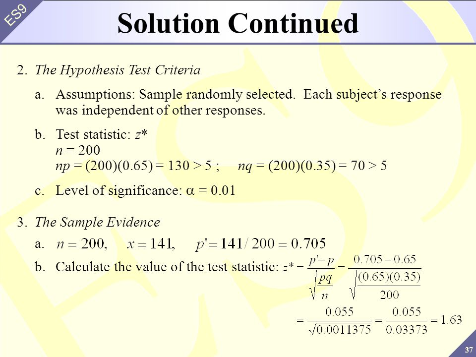 37 ES9 Solution Continued 2.The Hypothesis Test Criteria a.Assumptions: Sample randomly selected.