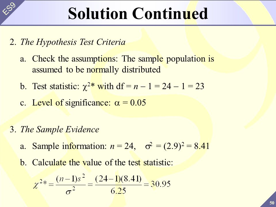 50 ES9 2.The Hypothesis Test Criteria a.Check the assumptions: The sample population is assumed to be normally distributed b.Test statistic: 2 * with df = n 1 = 24 1 = 23 c.Level of significance: = 0.05 Solution Continued 3.The Sample Evidence a.Sample information: n = 24, 2 = (2.9) 2 = 8.41 b.Calculate the value of the test statistic: