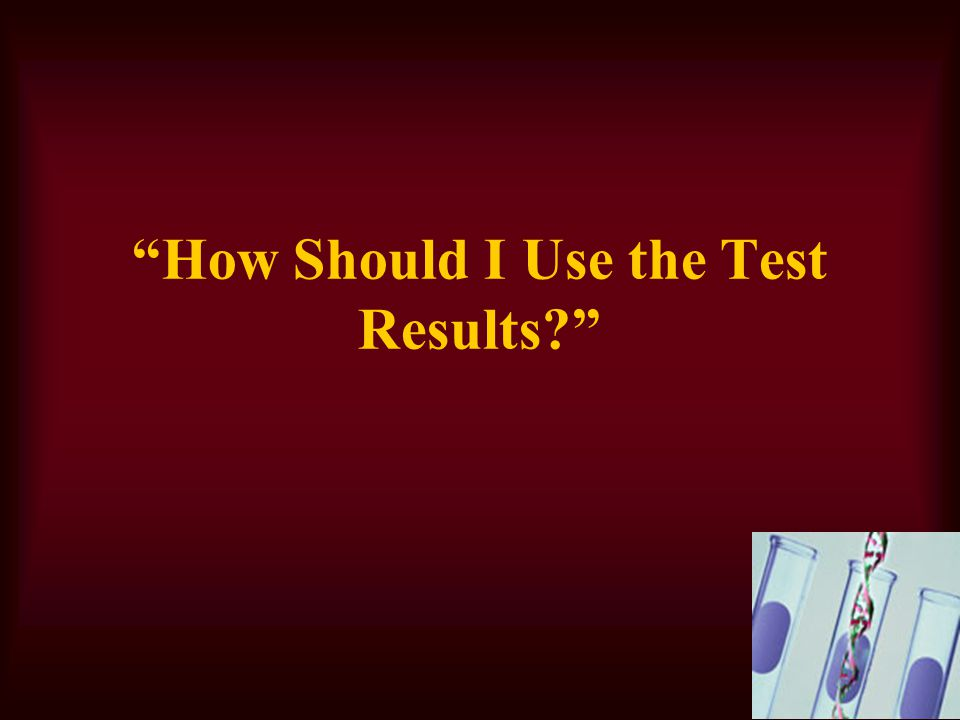 How Should I Use the Test Results?