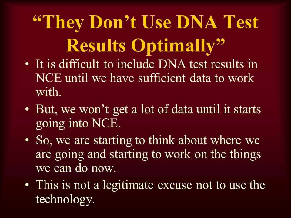They Dont Use DNA Test Results Optimally It is difficult to include DNA test results in NCE until we have sufficient data to work with.