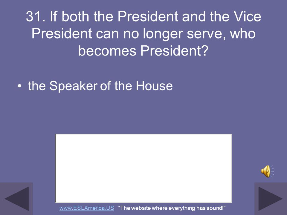 30. If the President can no longer serve, who becomes President? the Vice President www.ESLAmerica.USwww.ESLAmerica.US The website where everything ha