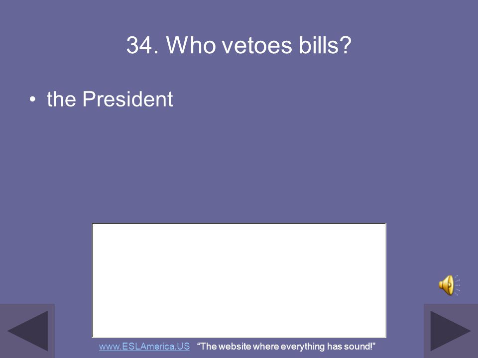 33. Who signs bills to become laws? the President www.ESLAmerica.USwww.ESLAmerica.US The website where everything has sound!