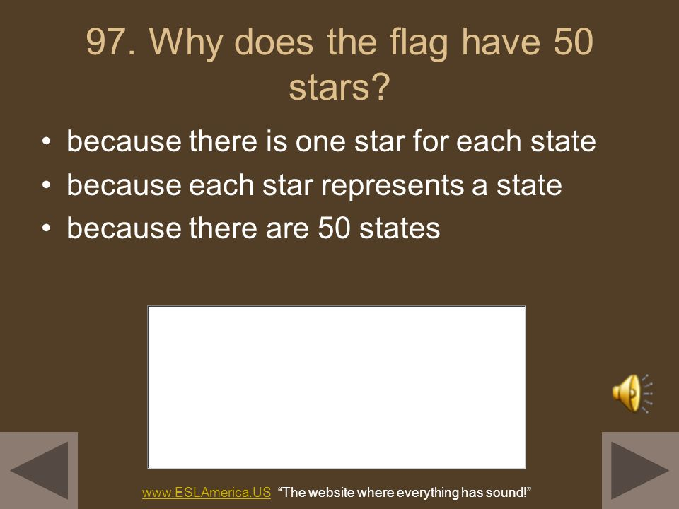 96. Why does the flag have 13 stripes? because there were 13 original colonies because the stripes represent the original 13 colonies www.ESLAmerica.U