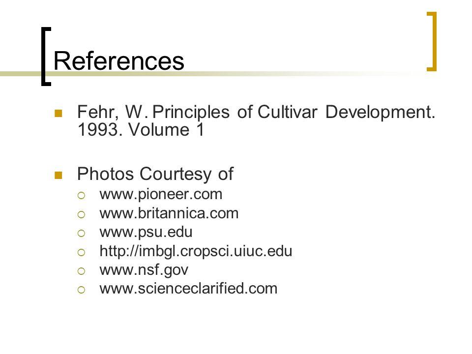 References Fehr, W. Principles of Cultivar Development. 1993. Volume 1 Photos Courtesy of www.pioneer.com www.britannica.com www.psu.edu http://imbgl.