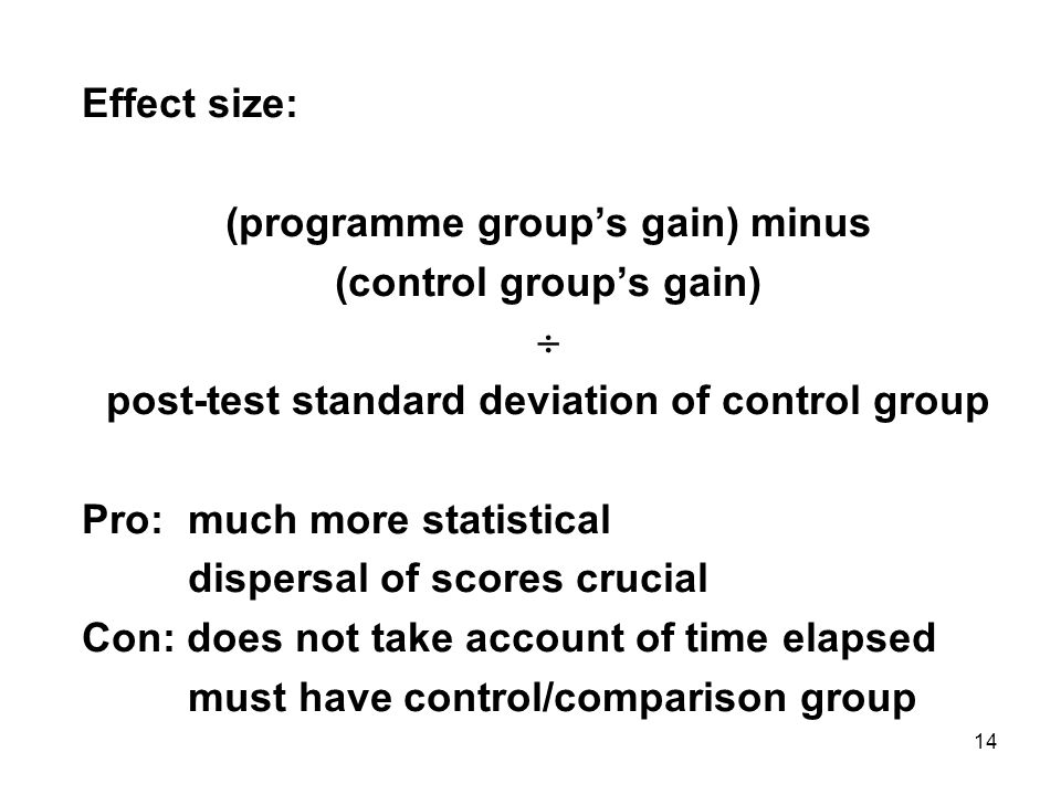 14 Effect size: (programme groups gain) minus (control groups gain) post-test standard deviation of control group Pro: much more statistical dispersal of scores crucial Con: does not take account of time elapsed must have control/comparison group
