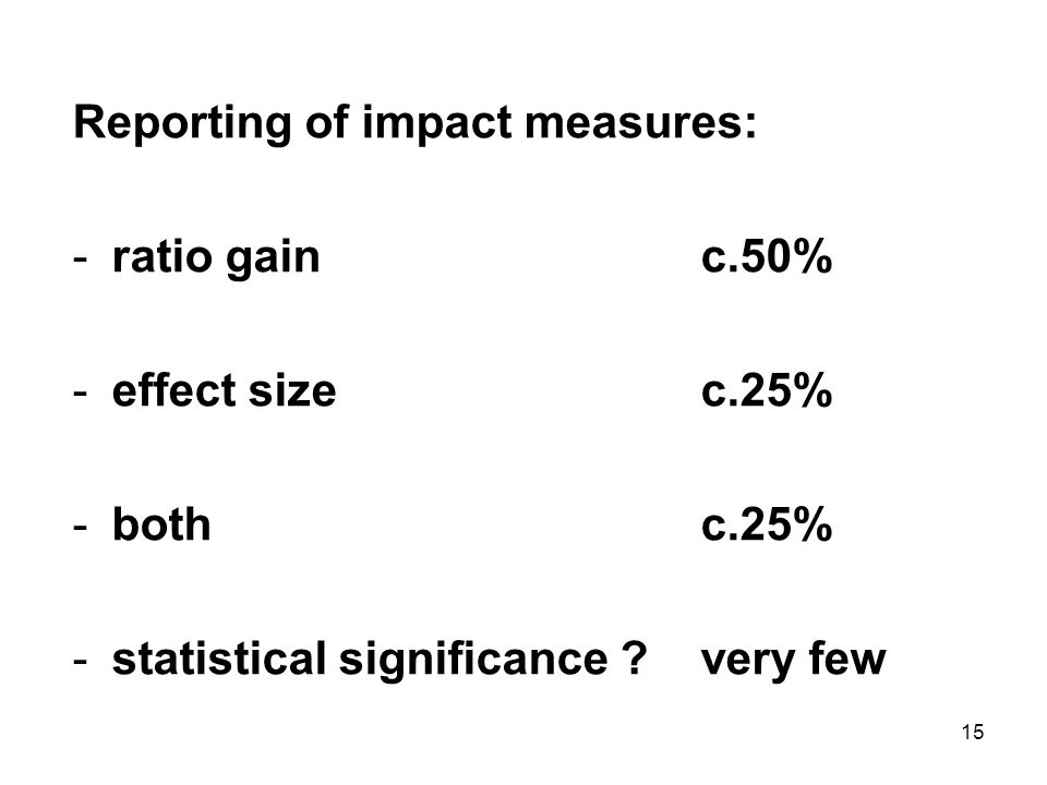 15 Reporting of impact measures: -ratio gainc.50% -effect sizec.25% -bothc.25% -statistical significance very few