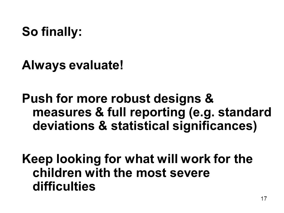 17 So finally: Always evaluate. Push for more robust designs & measures & full reporting (e.g.