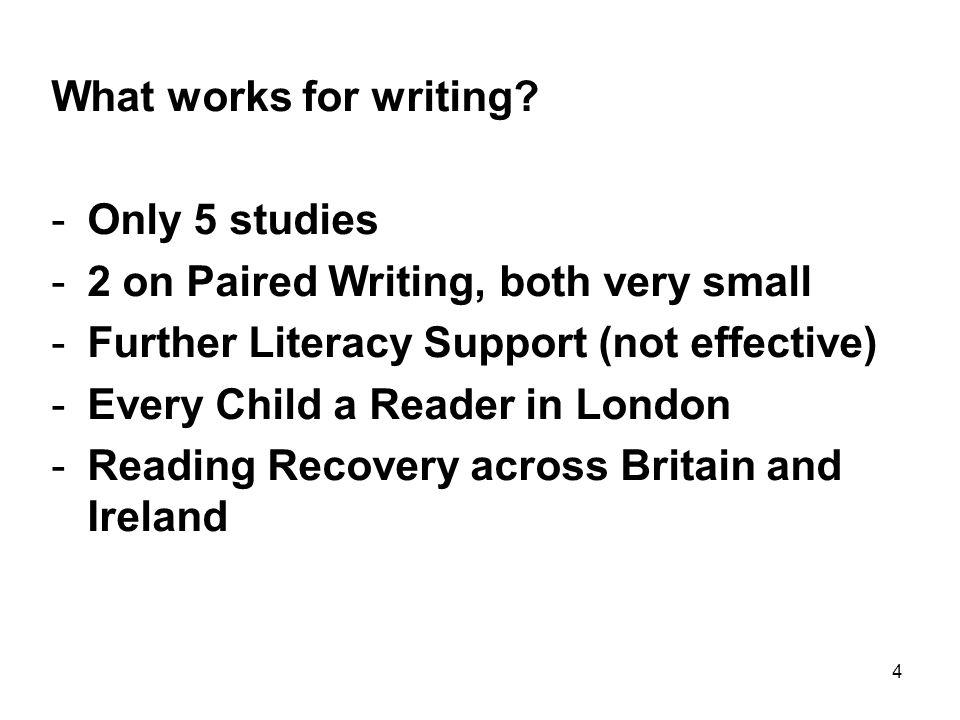 4 What works for writing? -Only 5 studies -2 on Paired Writing, both very small -Further Literacy Support (not effective) -Every Child a Reader in Lon