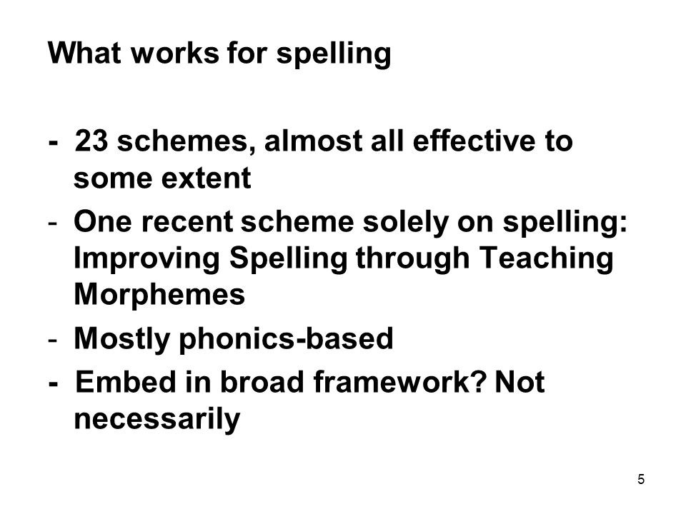 5 What works for spelling - 23 schemes, almost all effective to some extent -One recent scheme solely on spelling: Improving Spelling through Teaching Morphemes -Mostly phonics-based - Embed in broad framework.