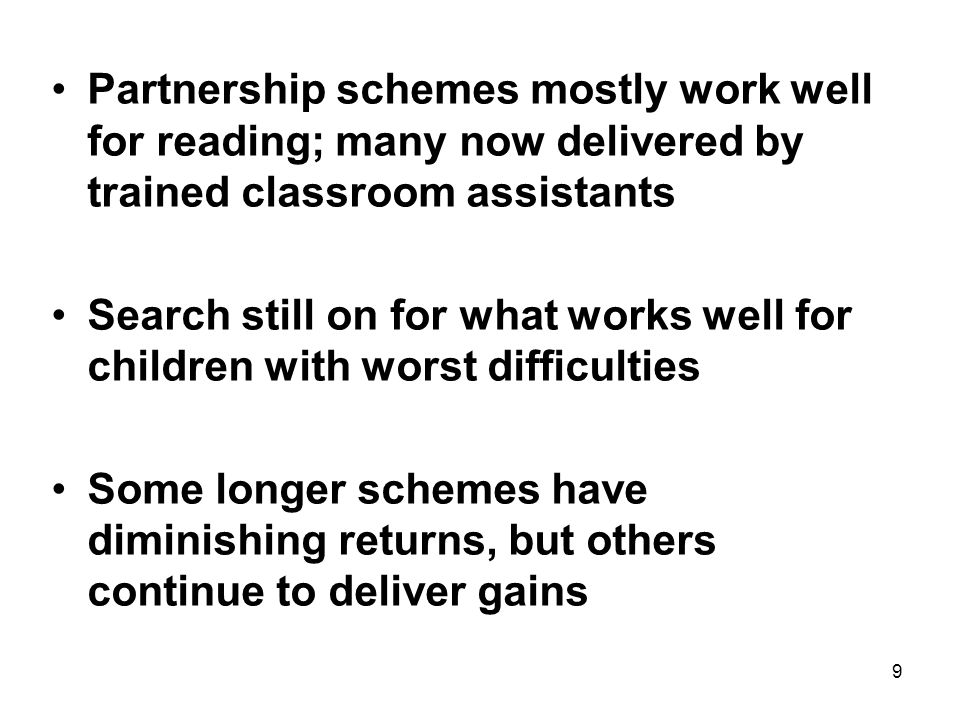 9 Partnership schemes mostly work well for reading; many now delivered by trained classroom assistants Search still on for what works well for children with worst difficulties Some longer schemes have diminishing returns, but others continue to deliver gains