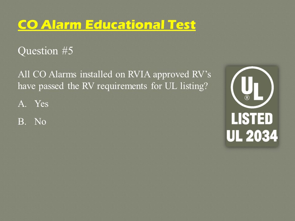 Question #5 All CO Alarms installed on RVIA approved RVs have passed the RV requirements for UL listing.